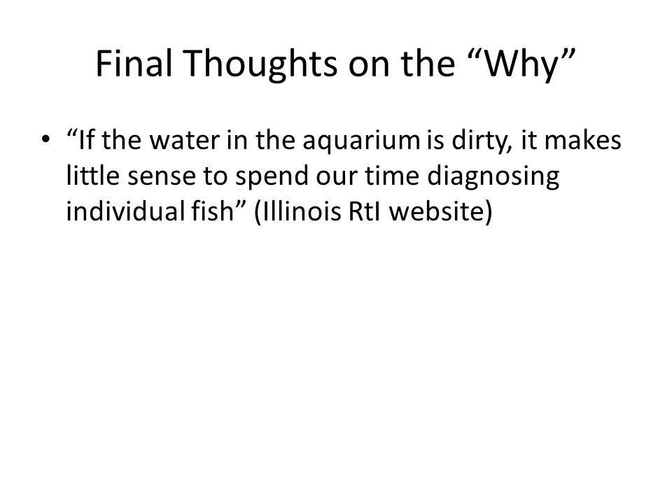 Final Thoughts on the Why If the water in the aquarium is dirty, it makes little sense to spend our time diagnosing individual fish (Illinois RtI website)