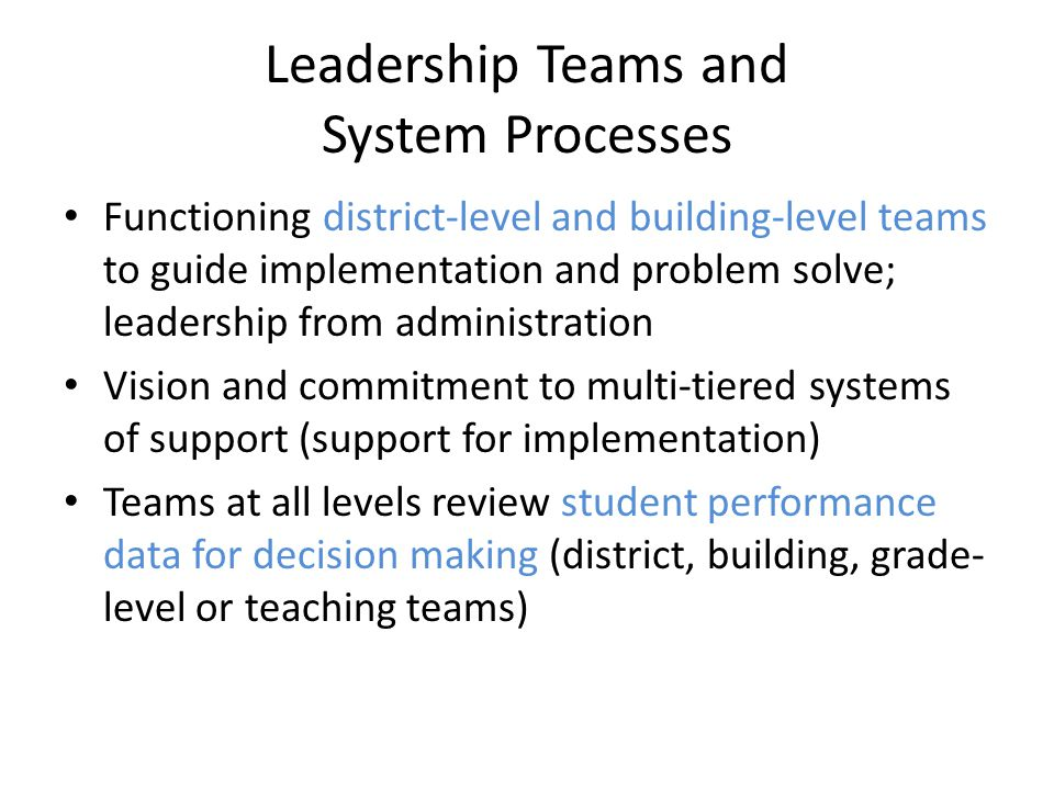 Leadership Teams and System Processes Functioning district-level and building-level teams to guide implementation and problem solve; leadership from administration Vision and commitment to multi-tiered systems of support (support for implementation) Teams at all levels review student performance data for decision making (district, building, grade- level or teaching teams)