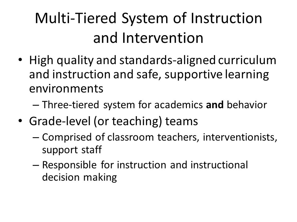 Multi-Tiered System of Instruction and Intervention High quality and standards-aligned curriculum and instruction and safe, supportive learning environments – Three-tiered system for academics and behavior Grade-level (or teaching) teams – Comprised of classroom teachers, interventionists, support staff – Responsible for instruction and instructional decision making