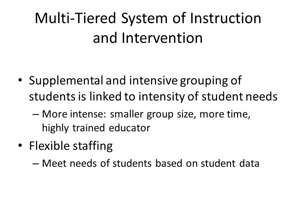 Multi-Tiered System of Instruction and Intervention Supplemental and intensive grouping of students is linked to intensity of student needs – More intense: smaller group size, more time, highly trained educator Flexible staffing – Meet needs of students based on student data