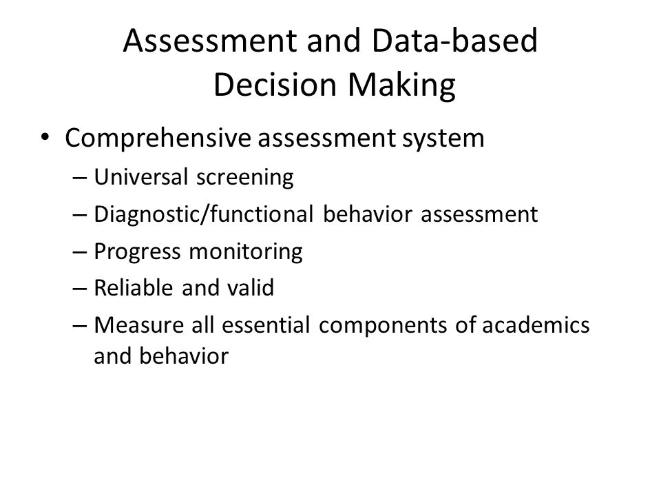 Assessment and Data-based Decision Making Comprehensive assessment system – Universal screening – Diagnostic/functional behavior assessment – Progress monitoring – Reliable and valid – Measure all essential components of academics and behavior