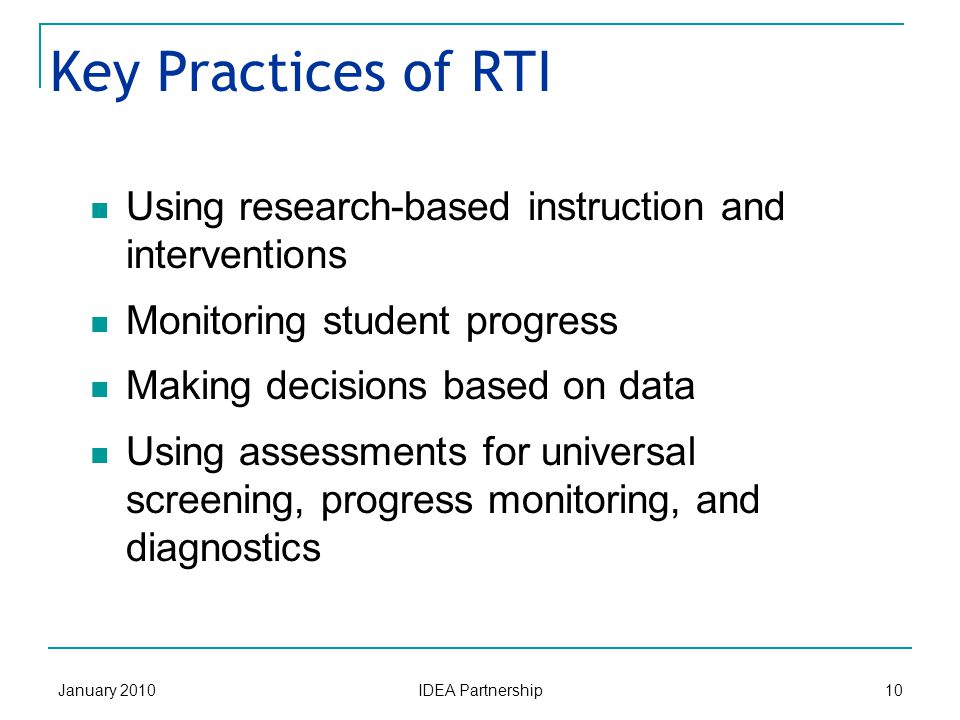 January 2010 IDEA Partnership 10 Key Practices of RTI Using research-based instruction and interventions Monitoring student progress Making decisions based on data Using assessments for universal screening, progress monitoring, and diagnostics