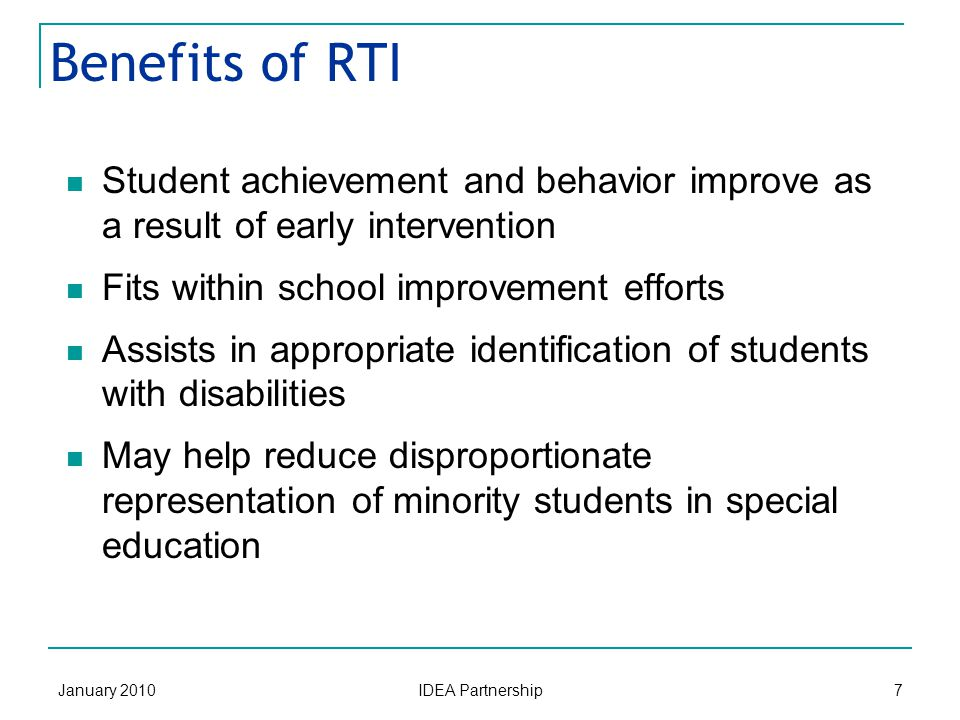 January 2010 IDEA Partnership 7 Benefits of RTI Student achievement and behavior improve as a result of early intervention Fits within school improvement efforts Assists in appropriate identification of students with disabilities May help reduce disproportionate representation of minority students in special education
