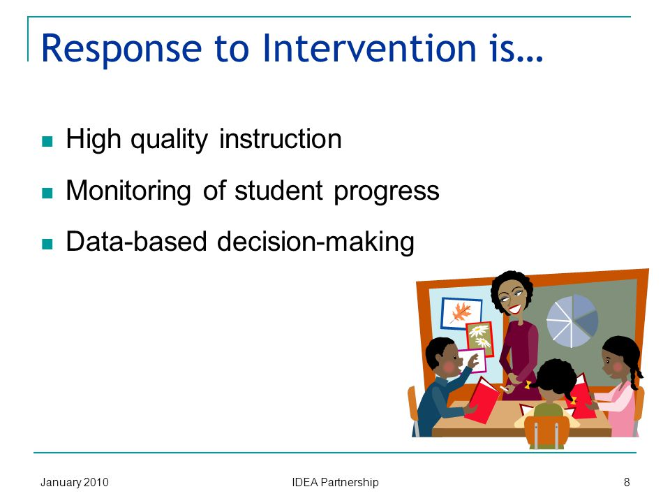 Response to Intervention is… January 2010 IDEA Partnership 8 High quality instruction Monitoring of student progress Data-based decision-making