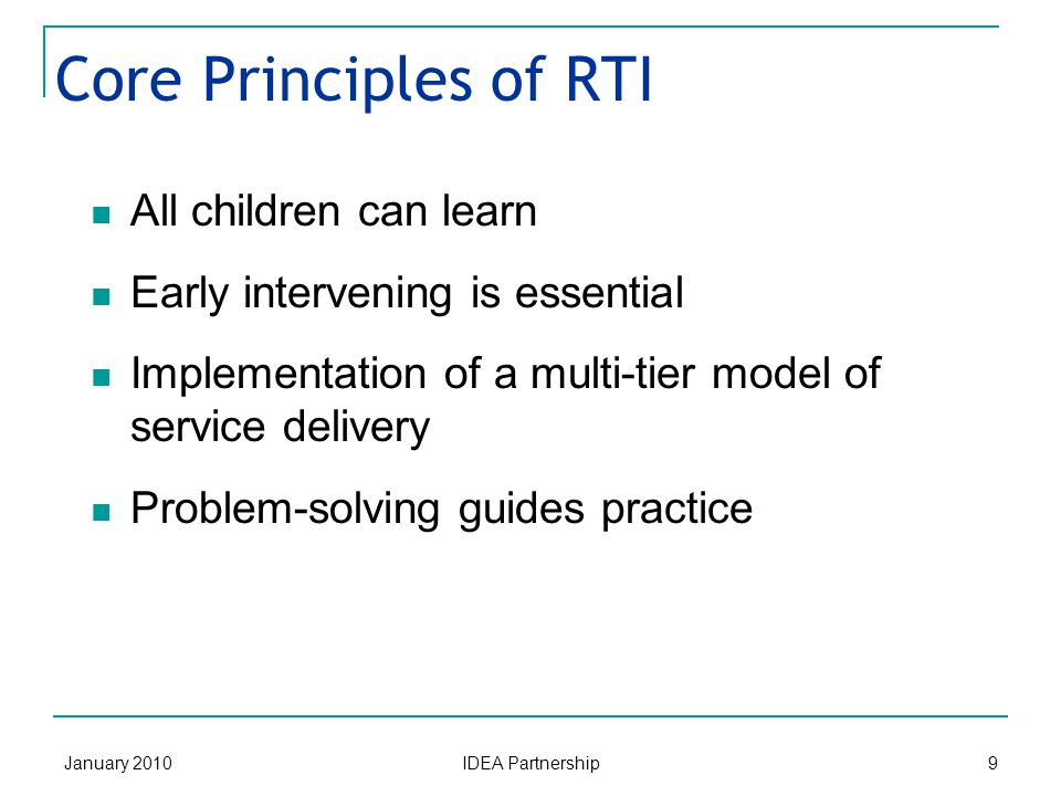 January 2010 IDEA Partnership 9 Core Principles of RTI All children can learn Early intervening is essential Implementation of a multi-tier model of service delivery Problem-solving guides practice