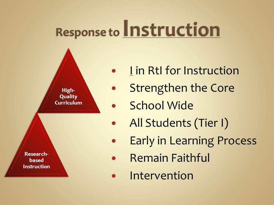 I in RtI for Instruction Strengthen the Core School Wide All Students (Tier I) Early in Learning Process Remain Faithful Intervention High- Quality Curriculum Research- based Instruction