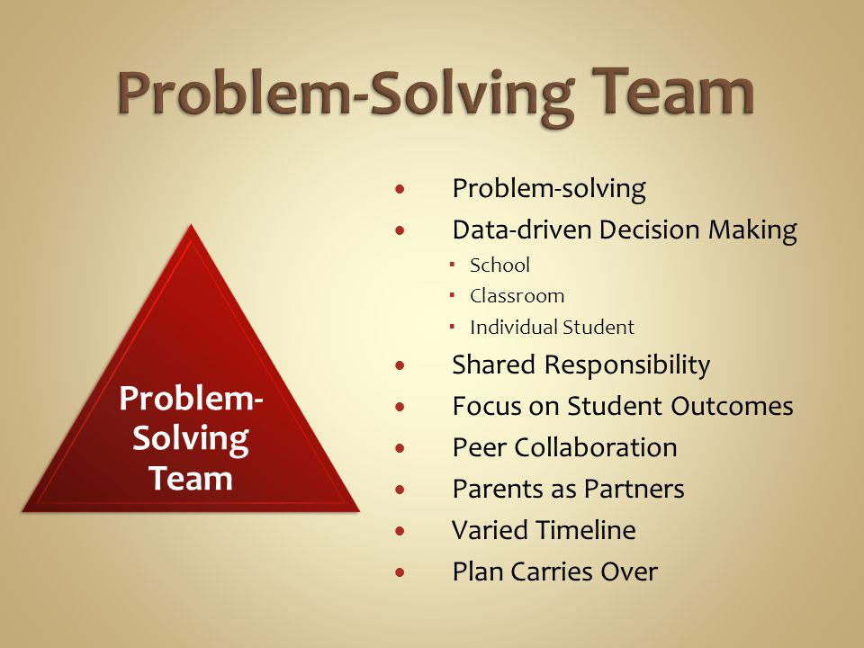 Problem-solving Data-driven Decision Making  School  Classroom  Individual Student Shared Responsibility Focus on Student Outcomes Peer Collaboration Parents as Partners Varied Timeline Plan Carries Over Problem- Solving Team