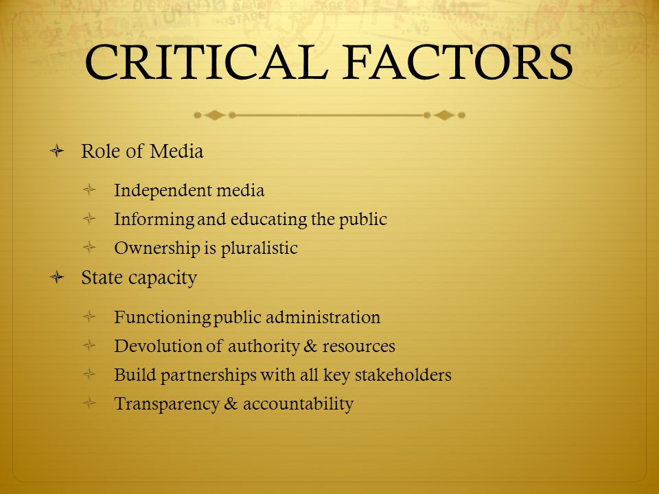 CRITICAL FACTORS  Role of Media  Independent media  Informing and educating the public  Ownership is pluralistic  State capacity  Functioning public administration  Devolution of authority & resources  Build partnerships with all key stakeholders  Transparency & accountability