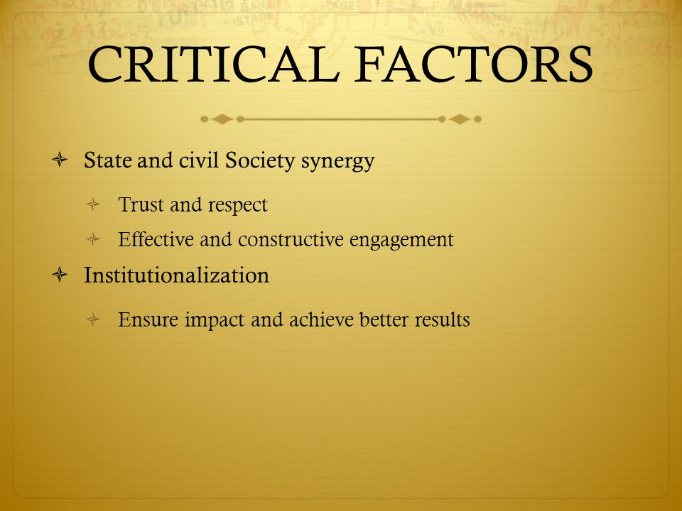 CRITICAL FACTORS  State and civil Society synergy  Trust and respect  Effective and constructive engagement  Institutionalization  Ensure impact and achieve better results