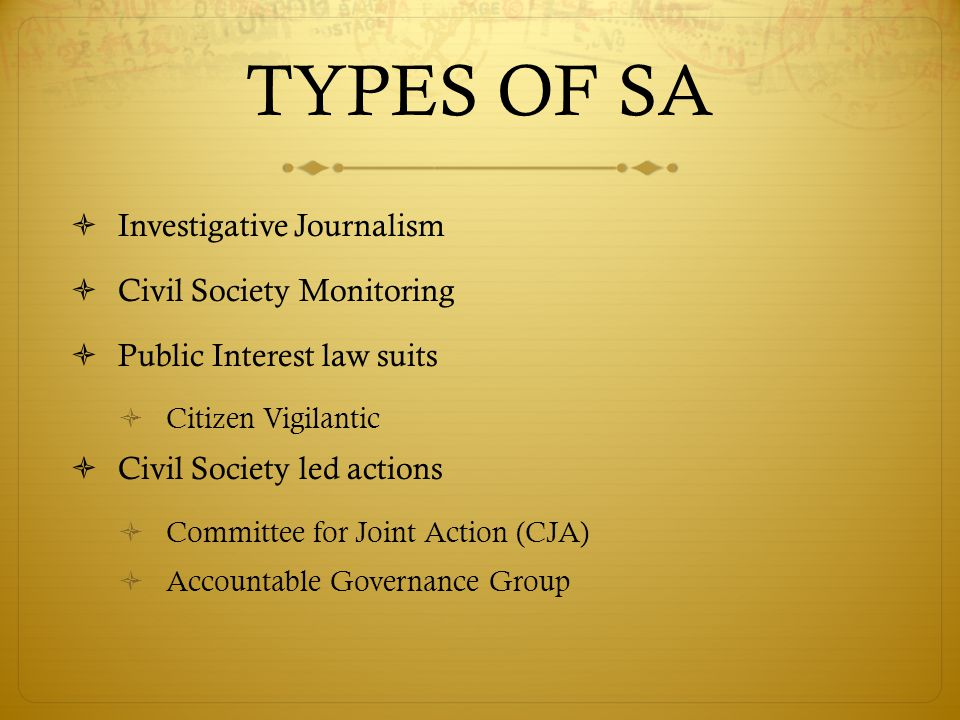 TYPES OF SA  Investigative Journalism  Civil Society Monitoring  Public Interest law suits  Citizen Vigilantic  Civil Society led actions  Committee for Joint Action (CJA)  Accountable Governance Group