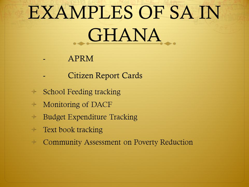 EXAMPLES OF SA IN GHANA -APRM -Citizen Report Cards  School Feeding tracking  Monitoring of DACF  Budget Expenditure Tracking  Text book tracking  Community Assessment on Poverty Reduction