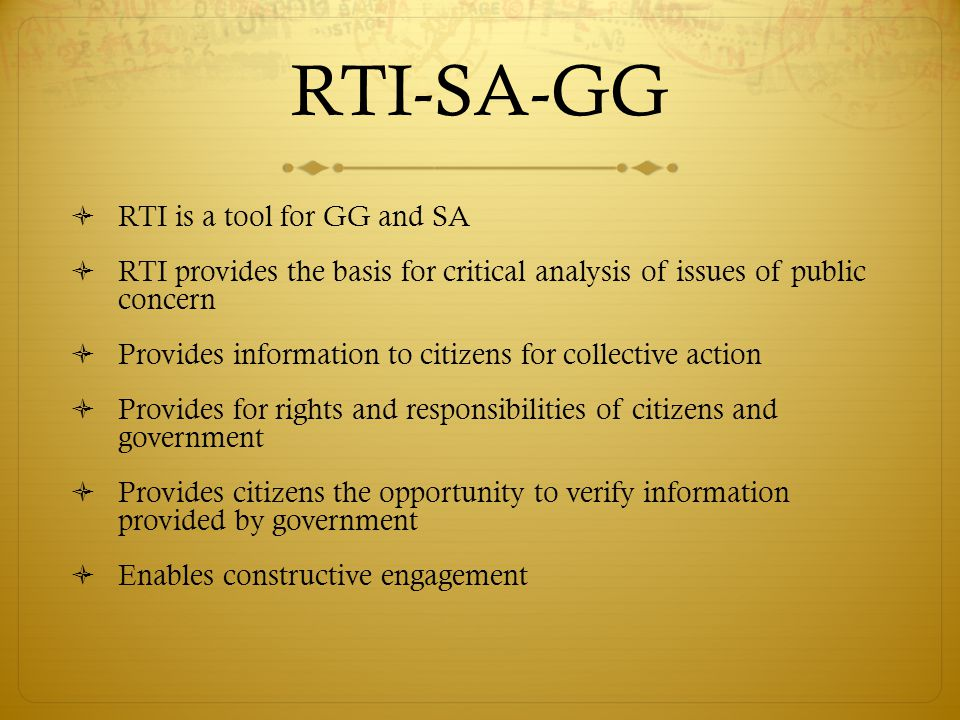 RTI-SA-GG  RTI is a tool for GG and SA  RTI provides the basis for critical analysis of issues of public concern  Provides information to citizens for collective action  Provides for rights and responsibilities of citizens and government  Provides citizens the opportunity to verify information provided by government  Enables constructive engagement