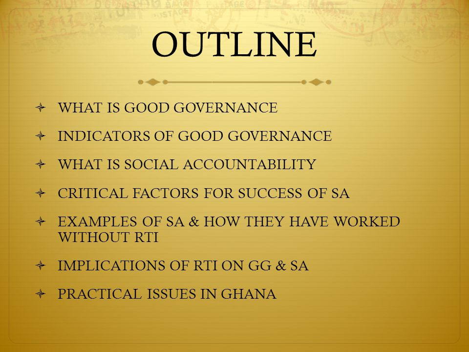 OUTLINE  WHAT IS GOOD GOVERNANCE  INDICATORS OF GOOD GOVERNANCE  WHAT IS SOCIAL ACCOUNTABILITY  CRITICAL FACTORS FOR SUCCESS OF SA  EXAMPLES OF SA & HOW THEY HAVE WORKED WITHOUT RTI  IMPLICATIONS OF RTI ON GG & SA  PRACTICAL ISSUES IN GHANA