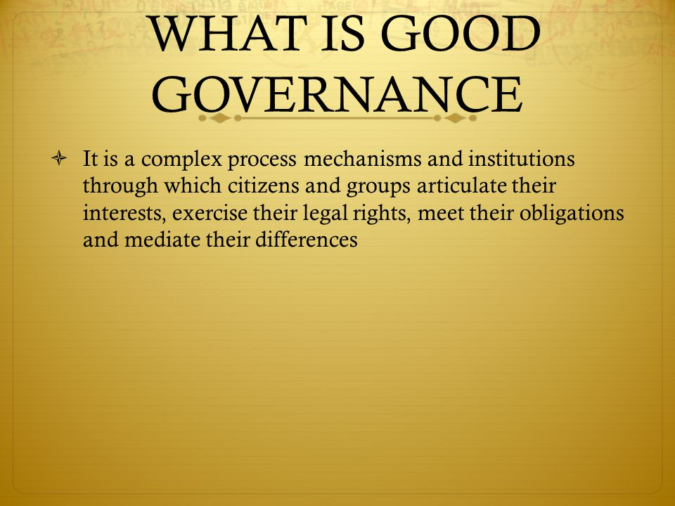 WHAT IS GOOD GOVERNANCE  It is a complex process mechanisms and institutions through which citizens and groups articulate their interests, exercise their legal rights, meet their obligations and mediate their differences