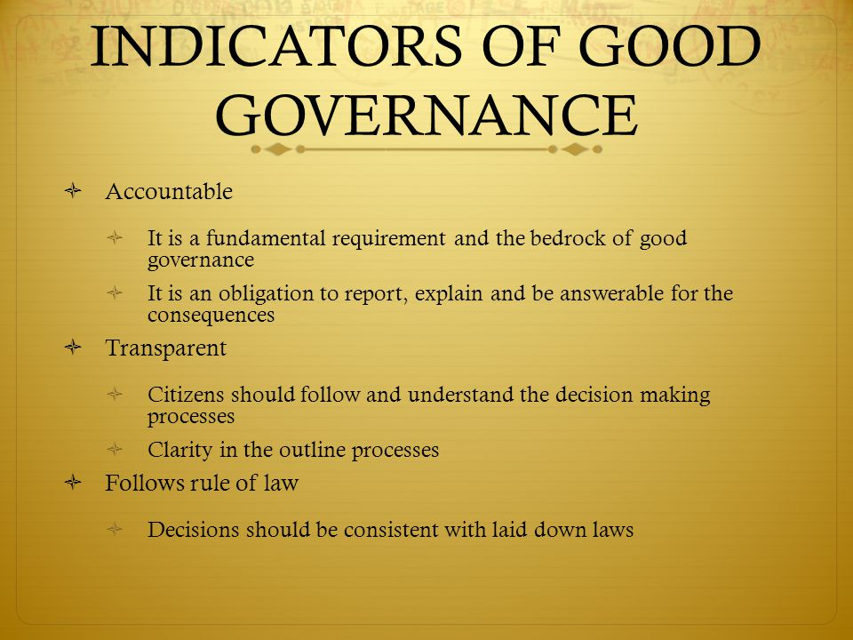 INDICATORS OF GOOD GOVERNANCE  Accountable  It is a fundamental requirement and the bedrock of good governance  It is an obligation to report, explain and be answerable for the consequences  Transparent  Citizens should follow and understand the decision making processes  Clarity in the outline processes  Follows rule of law  Decisions should be consistent with laid down laws