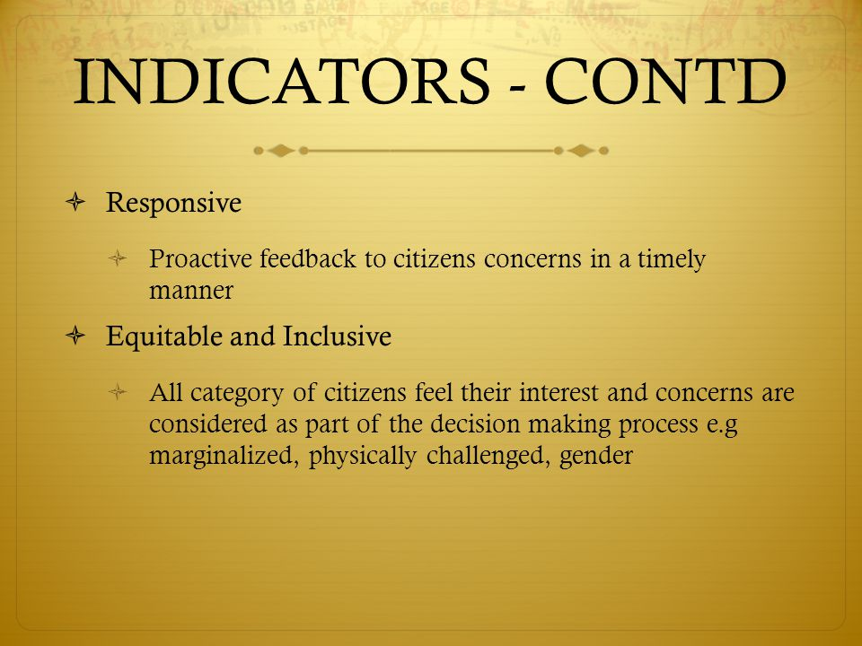 INDICATORS - CONTD  Responsive  Proactive feedback to citizens concerns in a timely manner  Equitable and Inclusive  All category of citizens feel their interest and concerns are considered as part of the decision making process e.g marginalized, physically challenged, gender