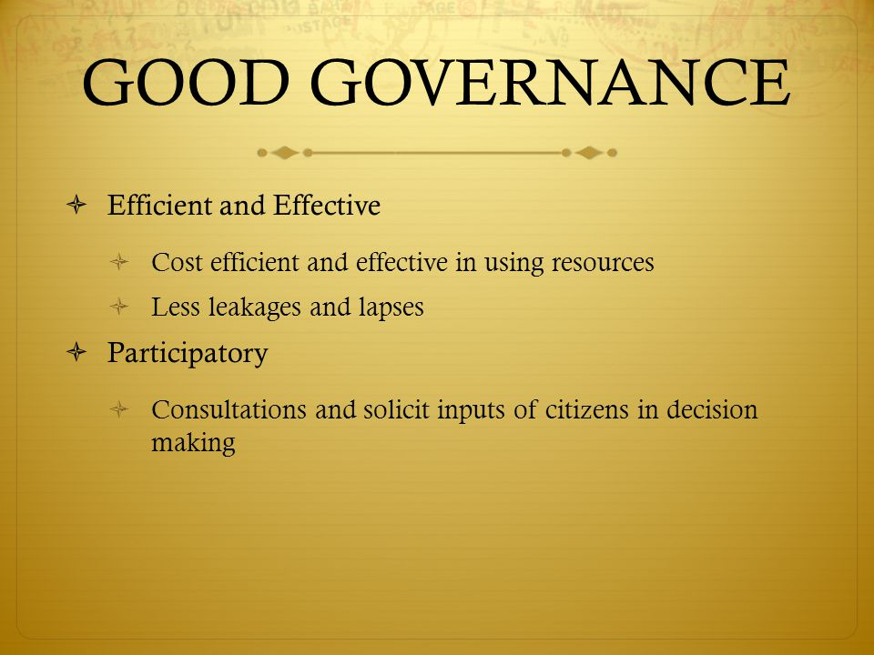 GOOD GOVERNANCE  Efficient and Effective  Cost efficient and effective in using resources  Less leakages and lapses  Participatory  Consultations and solicit inputs of citizens in decision making