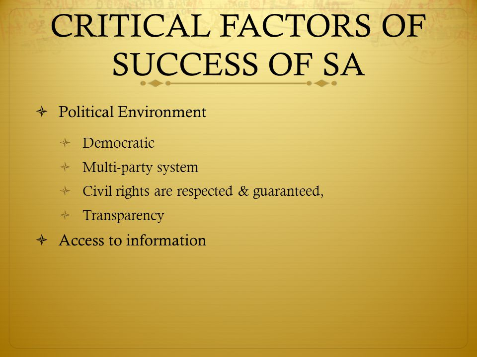 CRITICAL FACTORS OF SUCCESS OF SA  Political Environment  Democratic  Multi-party system  Civil rights are respected & guaranteed,  Transparency  Access to information