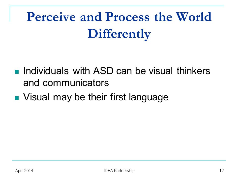 Perceive and Process the World Differently Individuals with ASD can be visual thinkers and communicators Visual may be their first language April 2014 IDEA Partnership 12