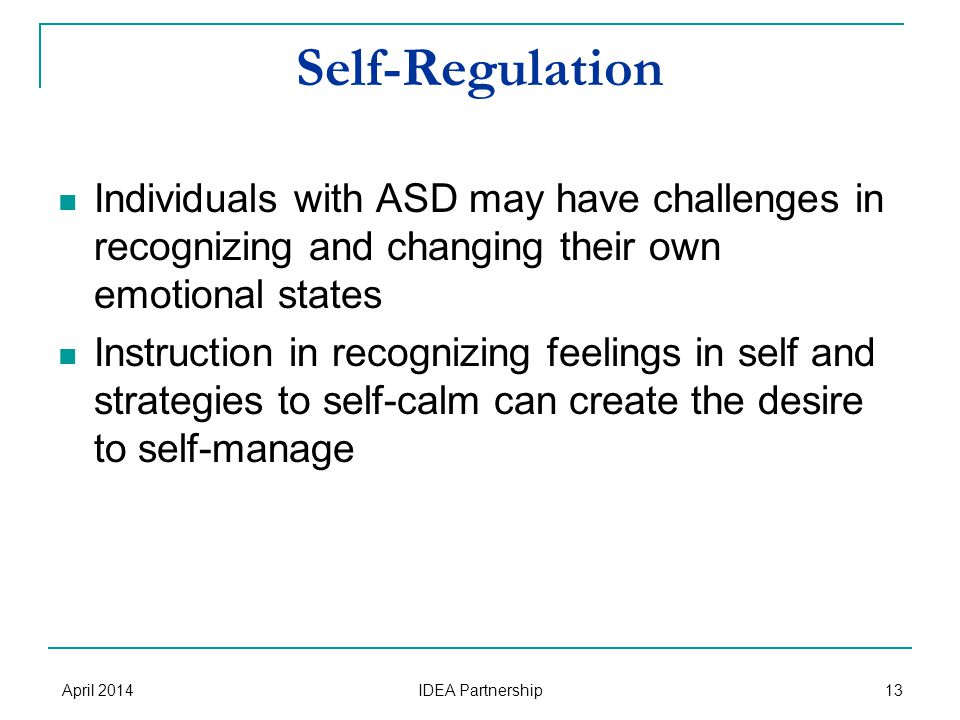 Self-Regulation Individuals with ASD may have challenges in recognizing and changing their own emotional states Instruction in recognizing feelings in self and strategies to self-calm can create the desire to self-manage April 2014 IDEA Partnership 13