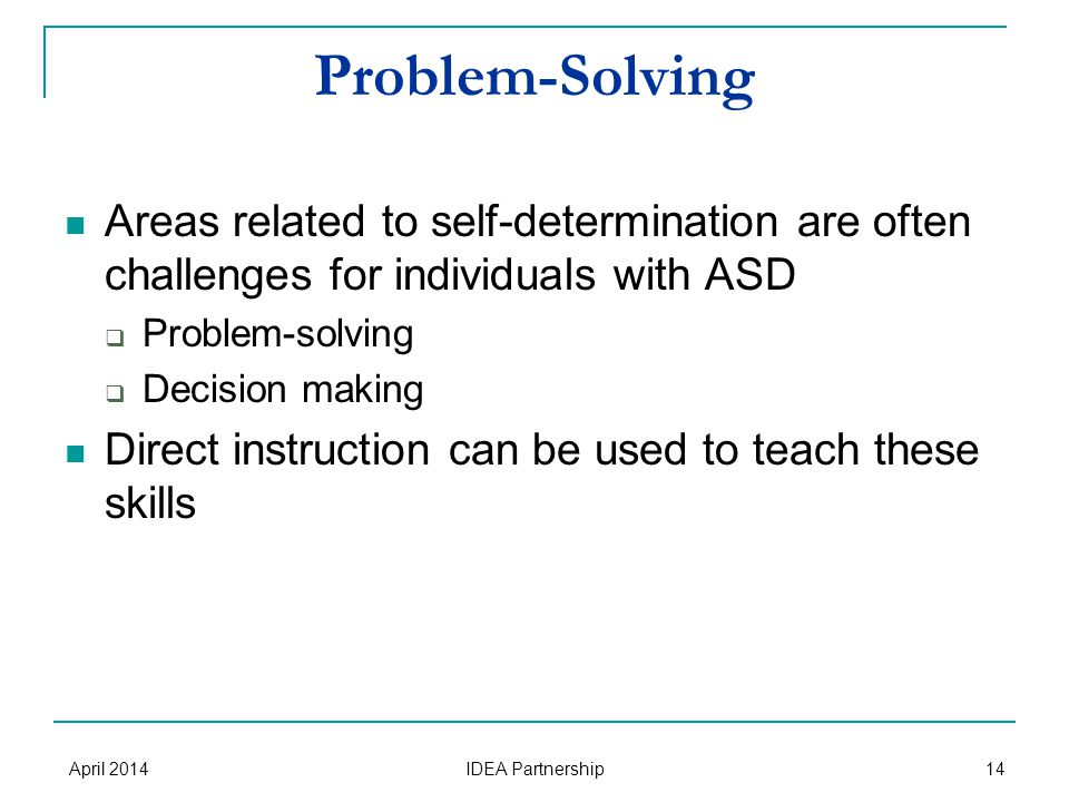 Problem-Solving Areas related to self-determination are often challenges for individuals with ASD  Problem-solving  Decision making Direct instruction can be used to teach these skills April 2014 IDEA Partnership 14