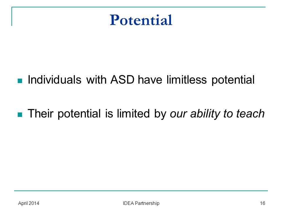 Potential Individuals with ASD have limitless potential Their potential is limited by our ability to teach April 2014 IDEA Partnership 16