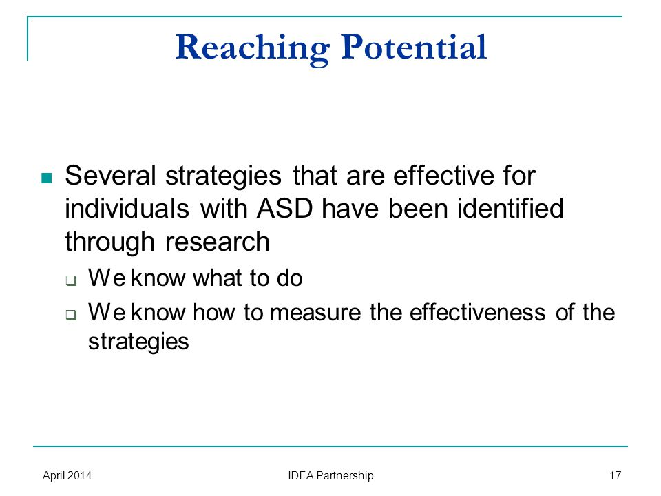 Reaching Potential Several strategies that are effective for individuals with ASD have been identified through research  We know what to do  We know how to measure the effectiveness of the strategies April 2014 IDEA Partnership 17
