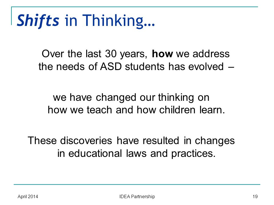 Shifts in Thinking… Over the last 30 years, how we address the needs of ASD students has evolved – we have changed our thinking on how we teach and how children learn.