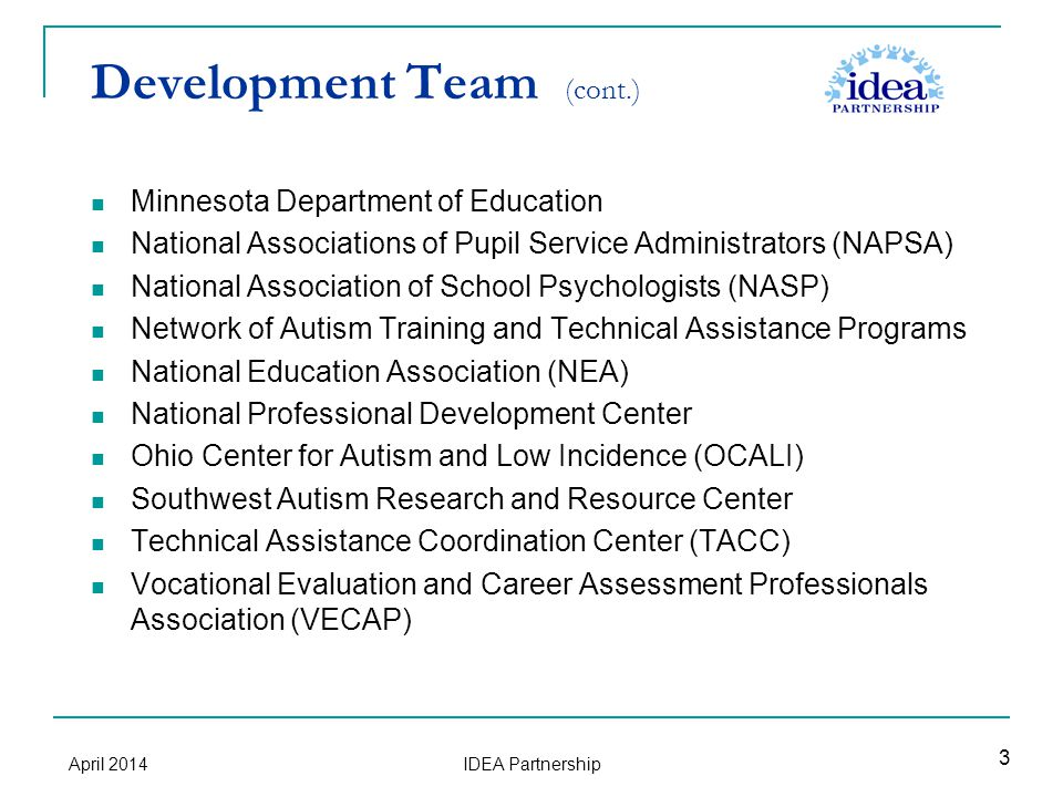 Development Team (cont.) Minnesota Department of Education National Associations of Pupil Service Administrators (NAPSA) National Association of School Psychologists (NASP) Network of Autism Training and Technical Assistance Programs National Education Association (NEA) National Professional Development Center Ohio Center for Autism and Low Incidence (OCALI) Southwest Autism Research and Resource Center Technical Assistance Coordination Center (TACC) Vocational Evaluation and Career Assessment Professionals Association (VECAP) 3 April 2014 IDEA Partnership