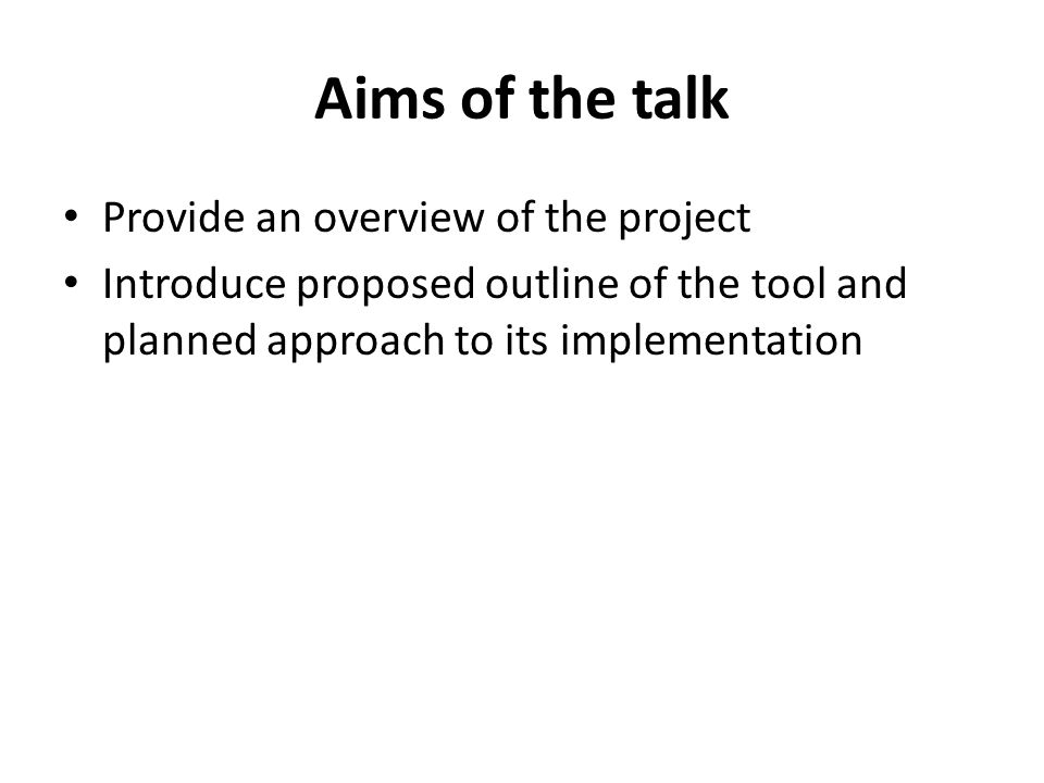 Aims of the talk Provide an overview of the project Introduce proposed outline of the tool and planned approach to its implementation