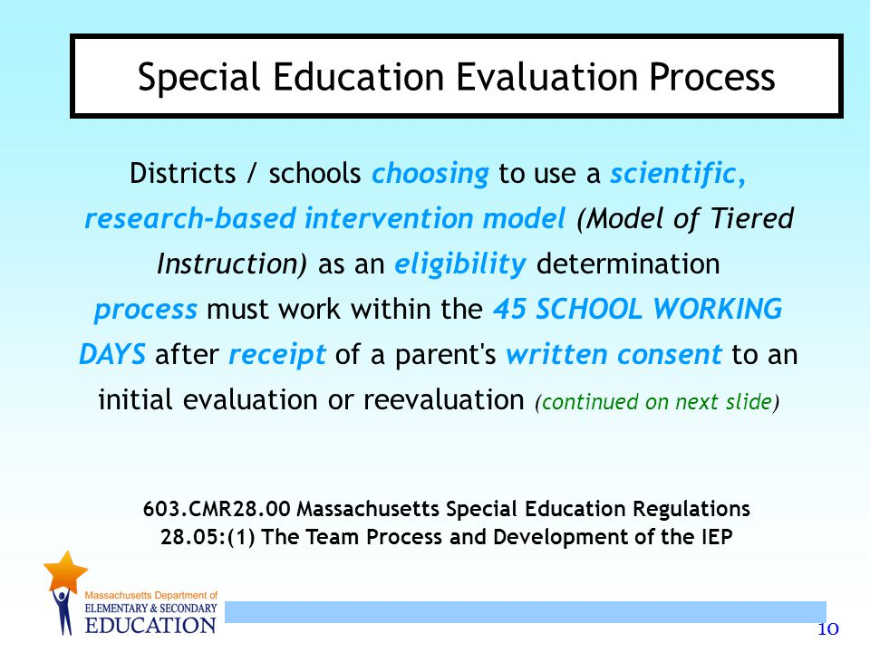 10 Special Education Evaluation Process Districts / schools choosing to use a scientific, research-based intervention model (Model of Tiered Instruction) as an eligibility determination process must work within the 45 SCHOOL WORKING DAYS after receipt of a parent s written consent to an initial evaluation or reevaluation (continued on next slide) 603.CMR28.00 Massachusetts Special Education Regulations 28.05:(1) The Team Process and Development of the IEP