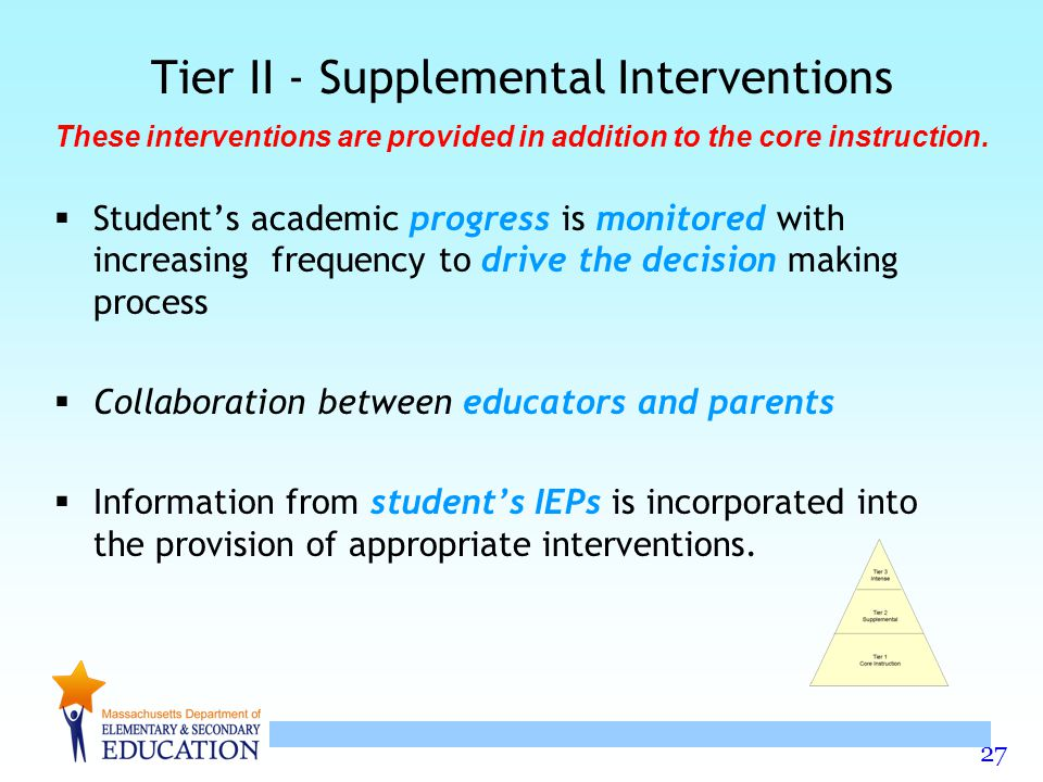 27 Tier II - Supplemental Interventions  Student's academic progress is monitored with increasing frequency to drive the decision making process  Collaboration between educators and parents  Information from student's IEPs is incorporated into the provision of appropriate interventions.