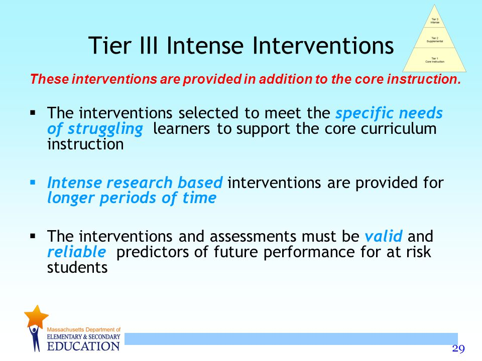 29 Tier III Intense Interventions  The interventions selected to meet the specific needs of struggling learners to support the core curriculum instruction  Intense research based interventions are provided for longer periods of time  The interventions and assessments must be valid and reliable predictors of future performance for at risk students These interventions are provided in addition to the core instruction.