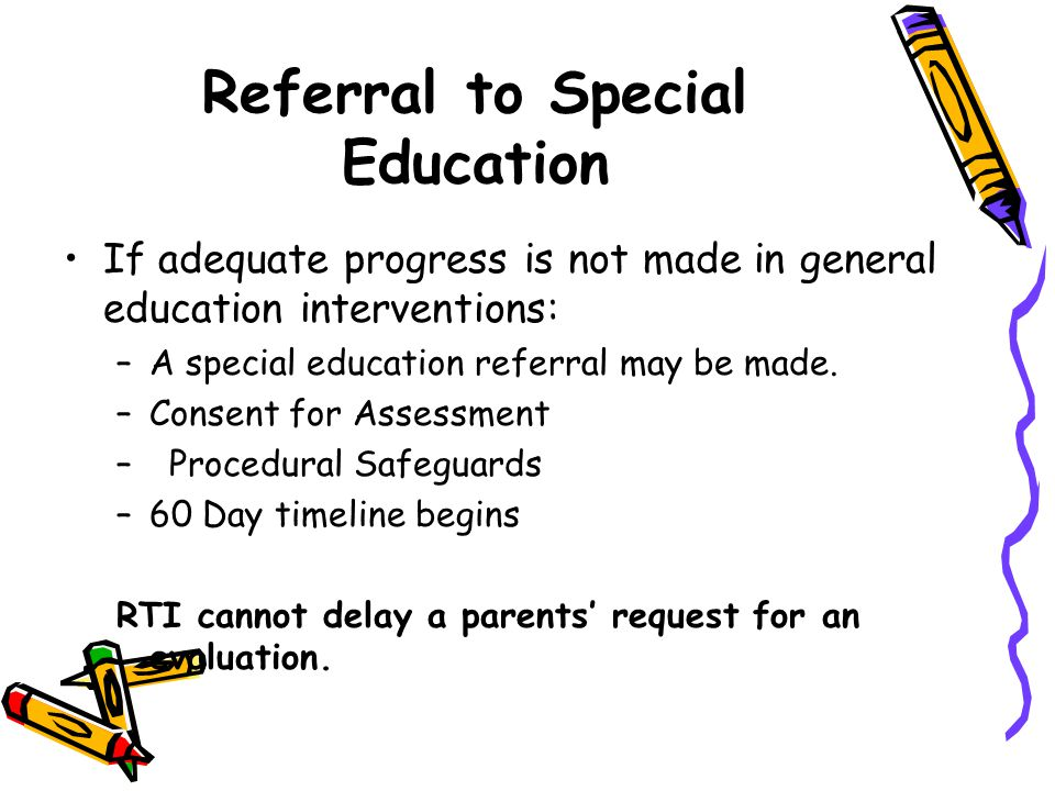Referral to Special Education If adequate progress is not made in general education interventions: –A special education referral may be made.