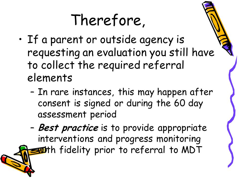 Therefore, If a parent or outside agency is requesting an evaluation you still have to collect the required referral elements –In rare instances, this may happen after consent is signed or during the 60 day assessment period –Best practice is to provide appropriate interventions and progress monitoring with fidelity prior to referral to MDT