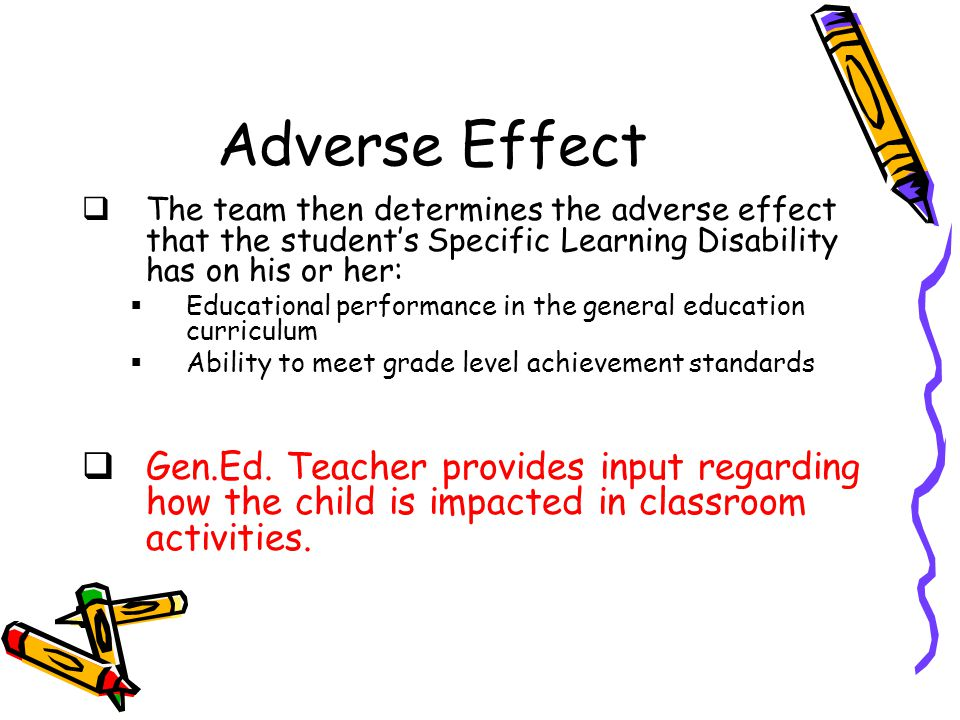 Adverse Effect  The team then determines the adverse effect that the student's Specific Learning Disability has on his or her:  Educational performance in the general education curriculum  Ability to meet grade level achievement standards  Gen.Ed.