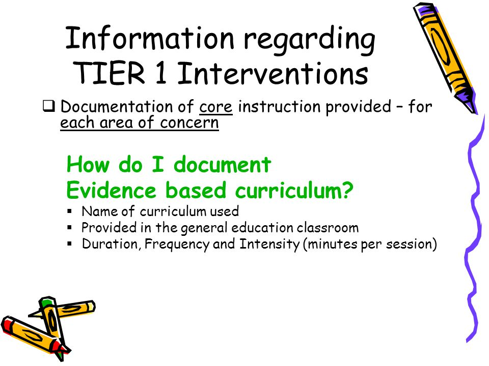 Information regarding TIER 1 Interventions  Documentation of core instruction provided – for each area of concern How do I document Evidence based curriculum.