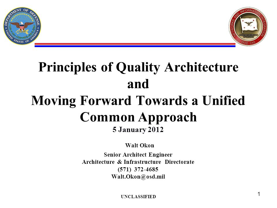 Principles of Quality Architecture and Moving Forward Towards a Unified Common Approach 5 January 2012 Walt Okon Senior Architect Engineer Architecture & Infrastructure Directorate (571) UNCLASSIFIED 1