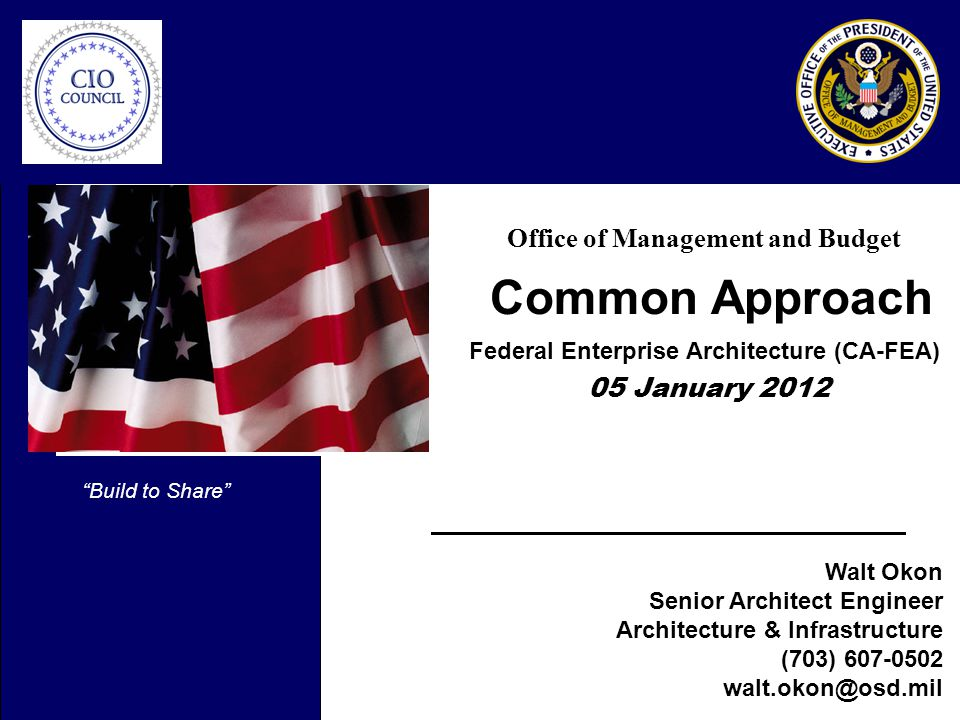 Office of Management and Budget Common Approach Federal Enterprise Architecture (CA-FEA) 05 January 2012 Build to Share Walt Okon Senior Architect Engineer Architecture & Infrastructure (703)