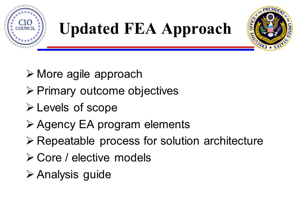 Updated FEA Approach  More agile approach  Primary outcome objectives  Levels of scope  Agency EA program elements  Repeatable process for solution architecture  Core / elective models  Analysis guide