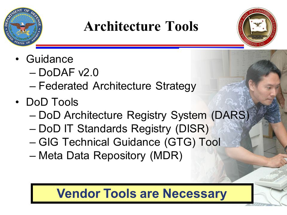 Architecture Tools Guidance –DoDAF v2.0 –Federated Architecture Strategy DoD Tools –DoD Architecture Registry System (DARS) –DoD IT Standards Registry (DISR) –GIG Technical Guidance (GTG) Tool –Meta Data Repository (MDR) Vendor Tools are Necessary