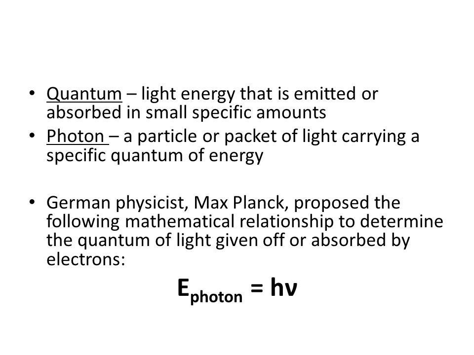 Quantum – light energy that is emitted or absorbed in small specific amounts Photon – a particle or packet of light carrying a specific quantum of energy German physicist, Max Planck, proposed the following mathematical relationship to determine the quantum of light given off or absorbed by electrons: E photon = hν
