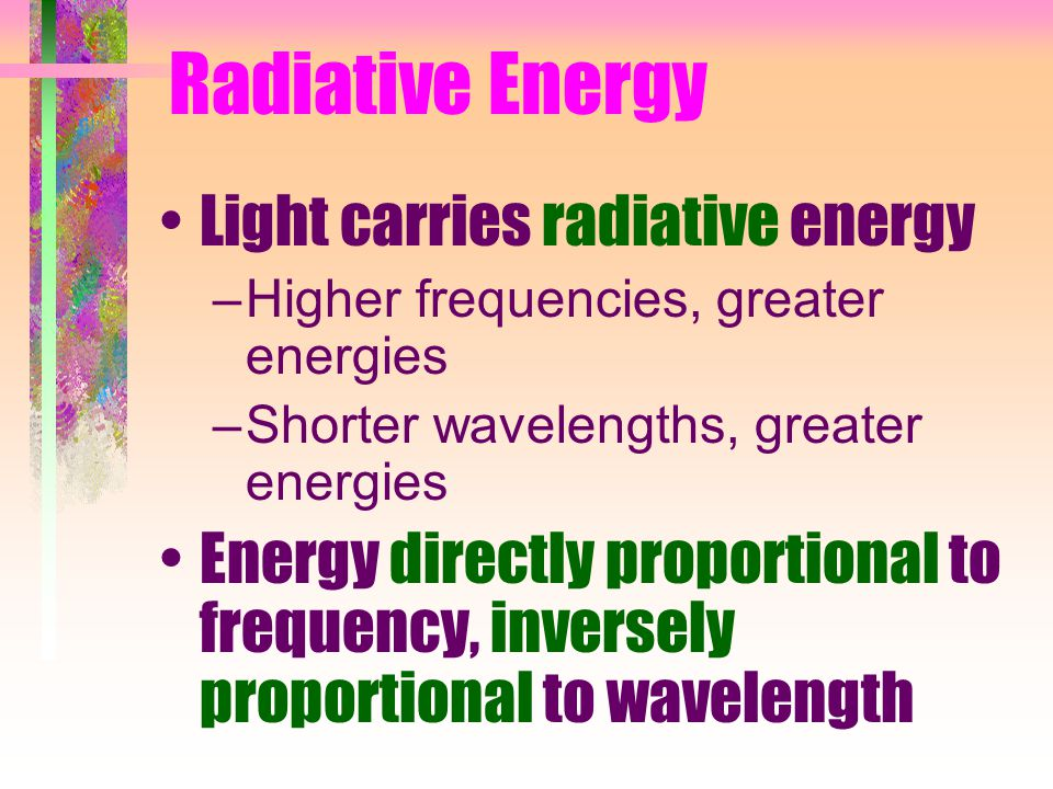 Radiative Energy Light carries radiative energy –Higher frequencies, greater energies –Shorter wavelengths, greater energies Energy directly proportional to frequency, inversely proportional to wavelength