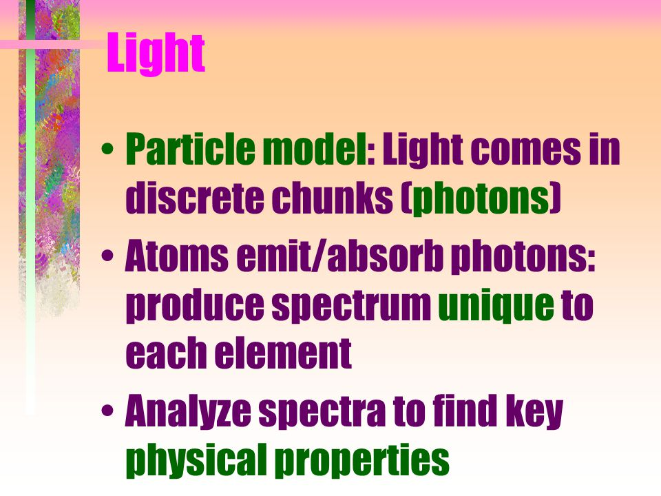 Light Particle model: Light comes in discrete chunks (photons) Atoms emit/absorb photons: produce spectrum unique to each element Analyze spectra to find key physical properties