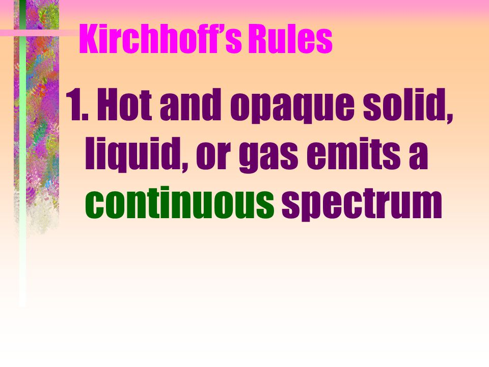 Kirchhoff's Rules 1. Hot and opaque solid, liquid, or gas emits a continuous spectrum
