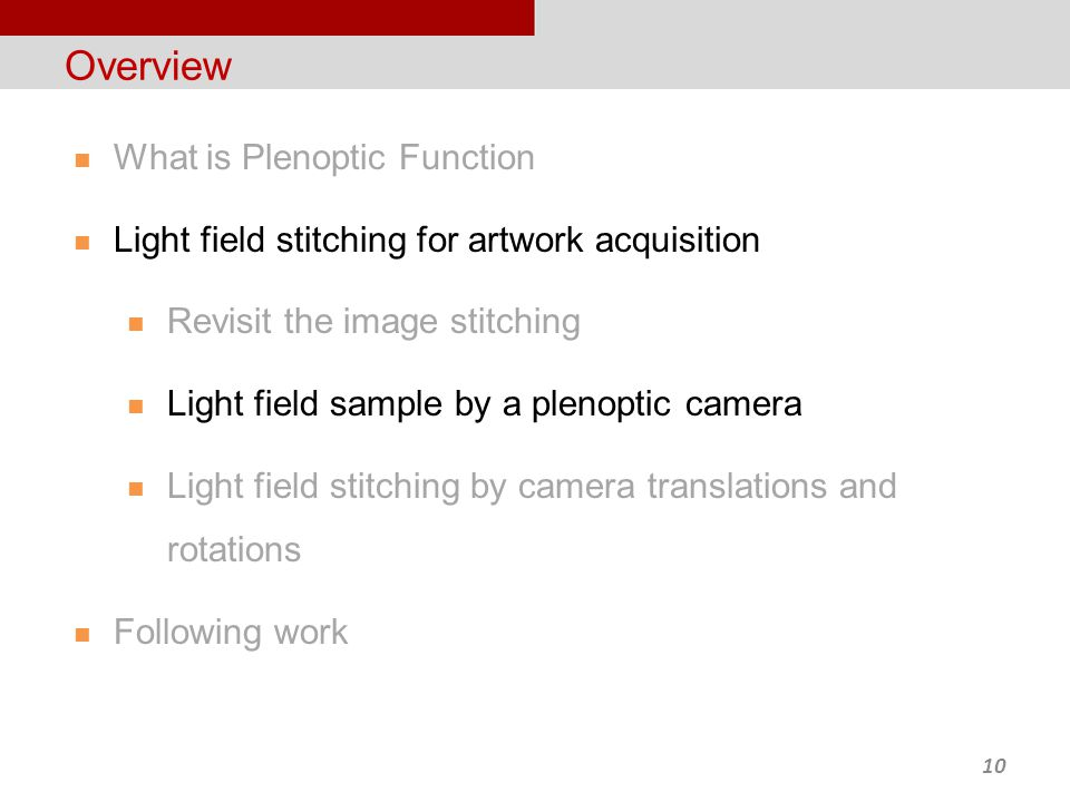 10 Overview What is Plenoptic Function Light field stitching for artwork acquisition Revisit the image stitching Light field sample by a plenoptic camera Light field stitching by camera translations and rotations Following work