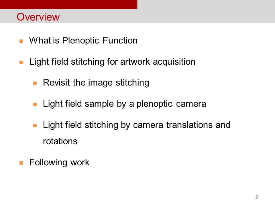 2 Overview What is Plenoptic Function Light field stitching for artwork acquisition Revisit the image stitching Light field sample by a plenoptic camera Light field stitching by camera translations and rotations Following work