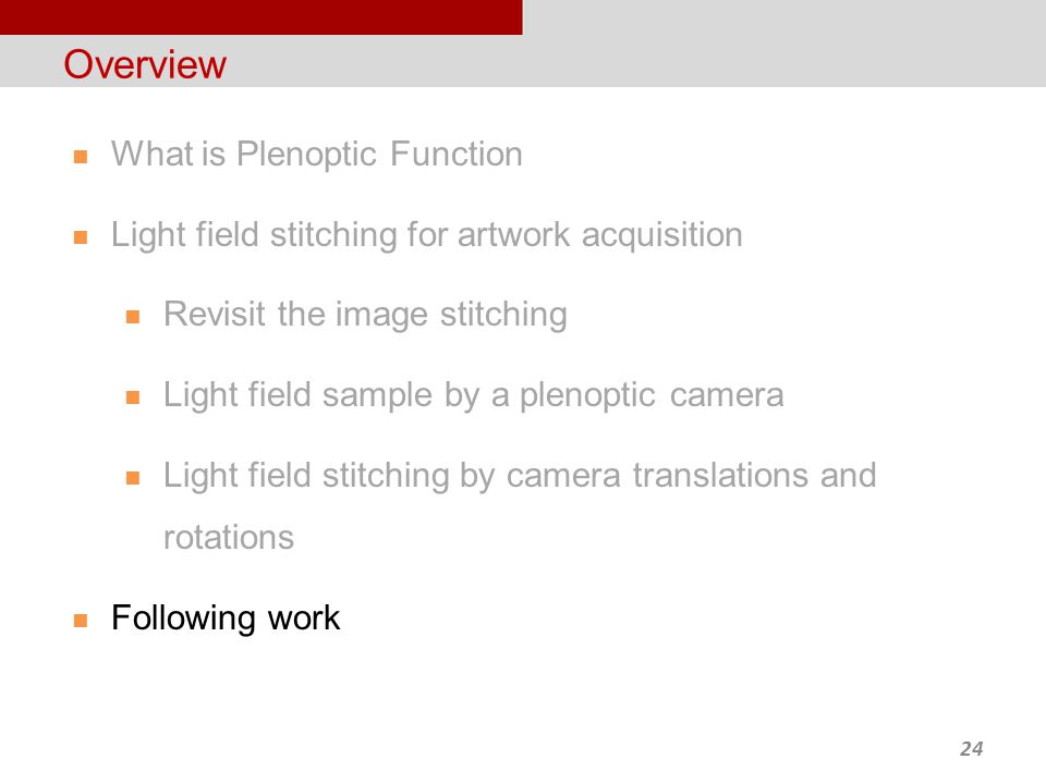 24 Overview What is Plenoptic Function Light field stitching for artwork acquisition Revisit the image stitching Light field sample by a plenoptic camera Light field stitching by camera translations and rotations Following work