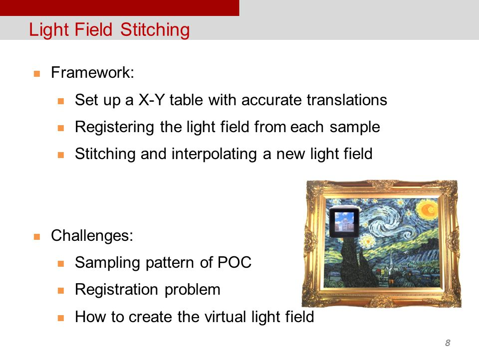 8 Light Field Stitching Framework: Set up a X-Y table with accurate translations Registering the light field from each sample Stitching and interpolating a new light field Challenges: Sampling pattern of POC Registration problem How to create the virtual light field