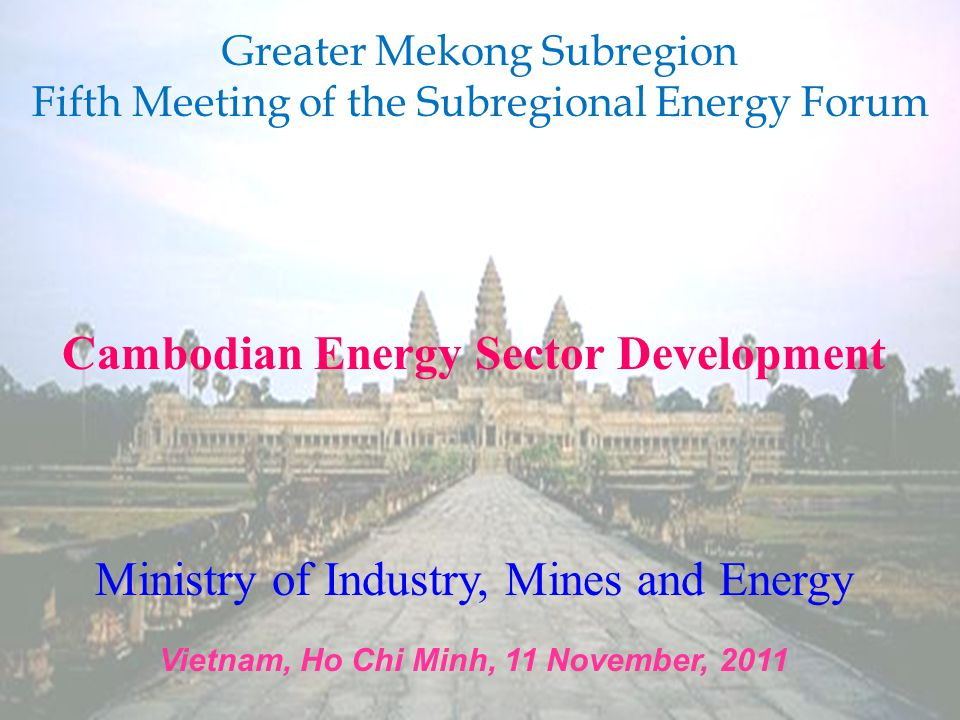 Cambodian Energy Sector Development Ministry of Industry, Mines and Energy Vietnam, Ho Chi Minh, 11 November, 2011 Greater Mekong Subregion Fifth Meeting of the Subregional Energy Forum